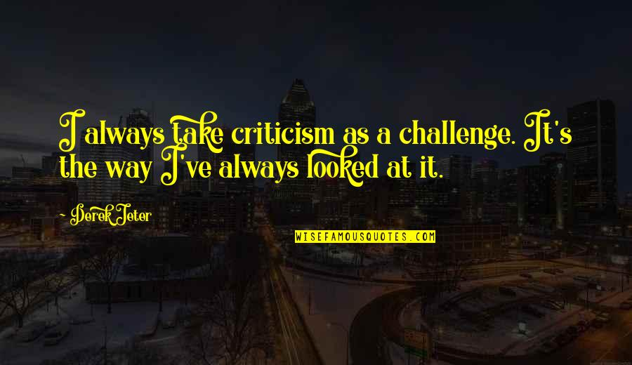 Jack Gibb Quotes By Derek Jeter: I always take criticism as a challenge. It's