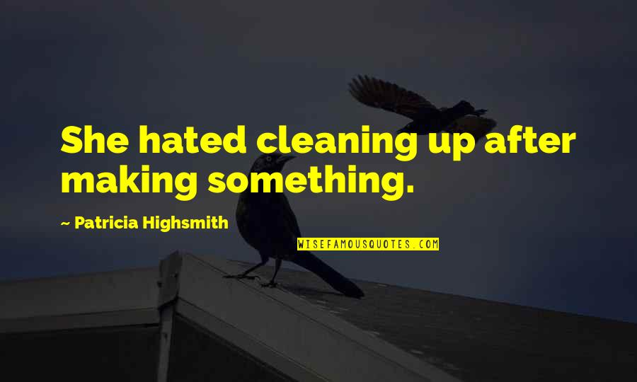 Jack Gibb Quotes By Patricia Highsmith: She hated cleaning up after making something.