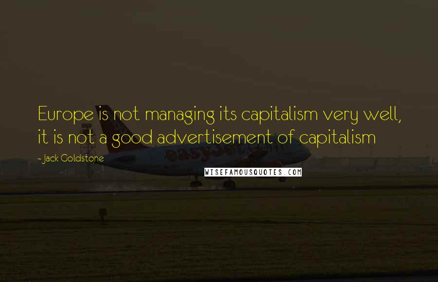 Jack Goldstone quotes: Europe is not managing its capitalism very well, it is not a good advertisement of capitalism