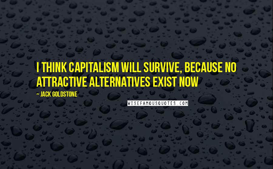 Jack Goldstone quotes: I think capitalism will survive, because no attractive alternatives exist now