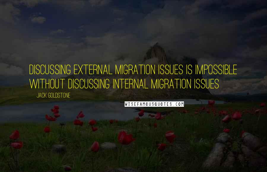 Jack Goldstone quotes: Discussing external migration issues is impossible without discussing internal migration issues