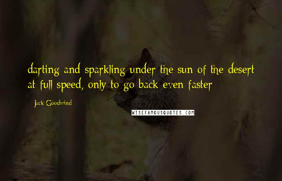 Jack Goodwind quotes: darting and sparkling under the sun of the desert at full speed, only to go back even faster