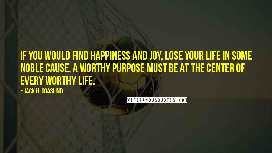Jack H. Goaslind quotes: If you would find happiness and joy, lose your life in some noble cause. A worthy purpose must be at the center of every worthy life.