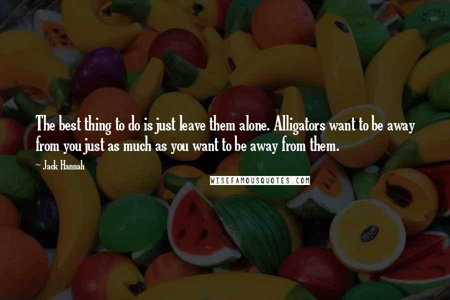 Jack Hannah quotes: The best thing to do is just leave them alone. Alligators want to be away from you just as much as you want to be away from them.