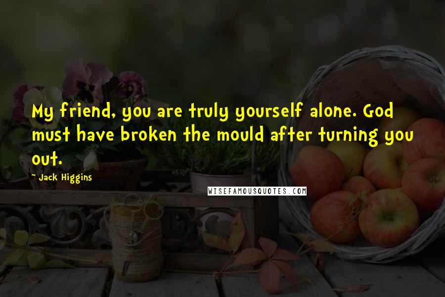 Jack Higgins quotes: My friend, you are truly yourself alone. God must have broken the mould after turning you out.