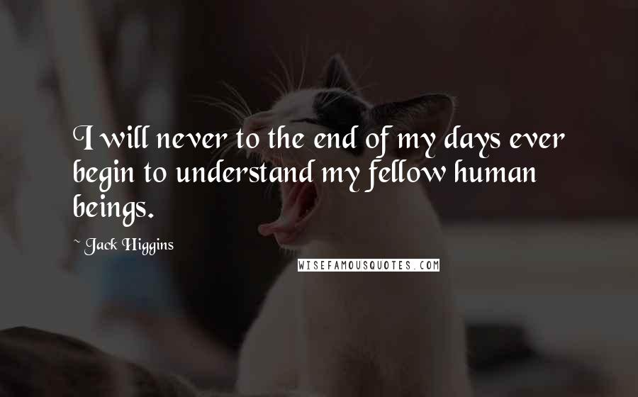 Jack Higgins quotes: I will never to the end of my days ever begin to understand my fellow human beings.