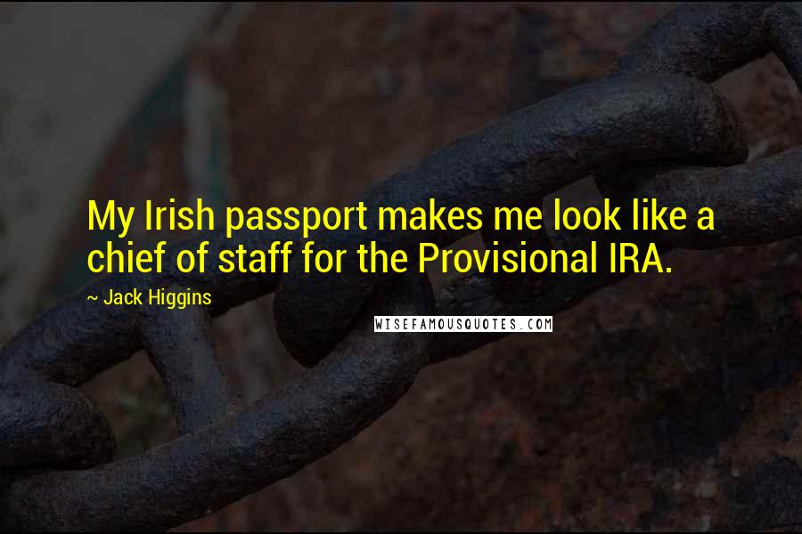 Jack Higgins quotes: My Irish passport makes me look like a chief of staff for the Provisional IRA.