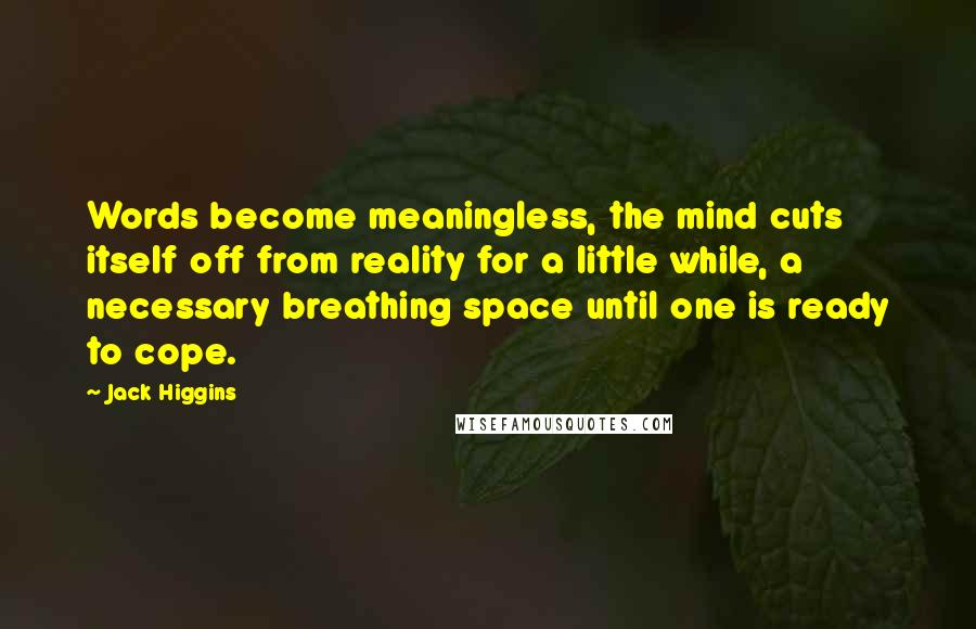 Jack Higgins quotes: Words become meaningless, the mind cuts itself off from reality for a little while, a necessary breathing space until one is ready to cope.