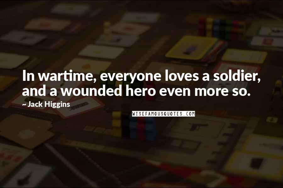 Jack Higgins quotes: In wartime, everyone loves a soldier, and a wounded hero even more so.