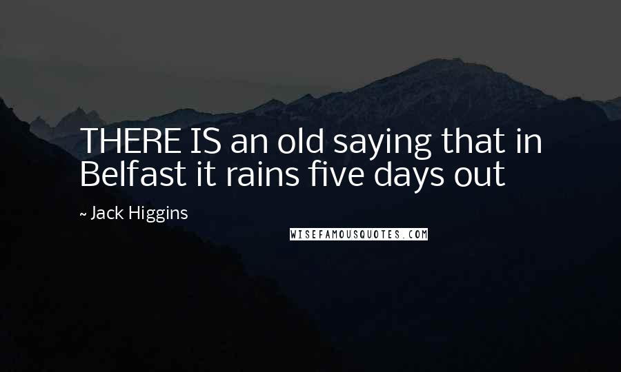 Jack Higgins quotes: THERE IS an old saying that in Belfast it rains five days out
