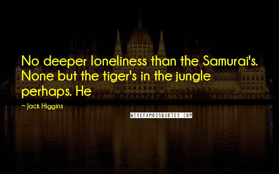 Jack Higgins quotes: No deeper loneliness than the Samurai's. None but the tiger's in the jungle perhaps. He