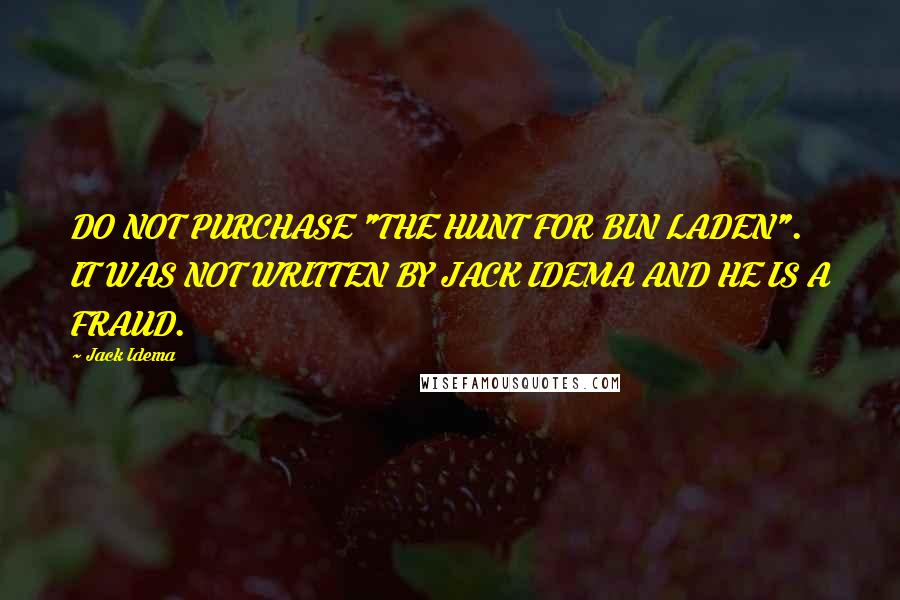 """Jack Idema quotes: DO NOT PURCHASE """"THE HUNT FOR BIN LADEN"""". IT WAS NOT WRITTEN BY JACK IDEMA AND HE IS A FRAUD."""