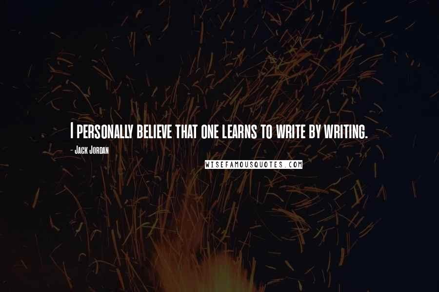 Jack Jordan quotes: I personally believe that one learns to write by writing.