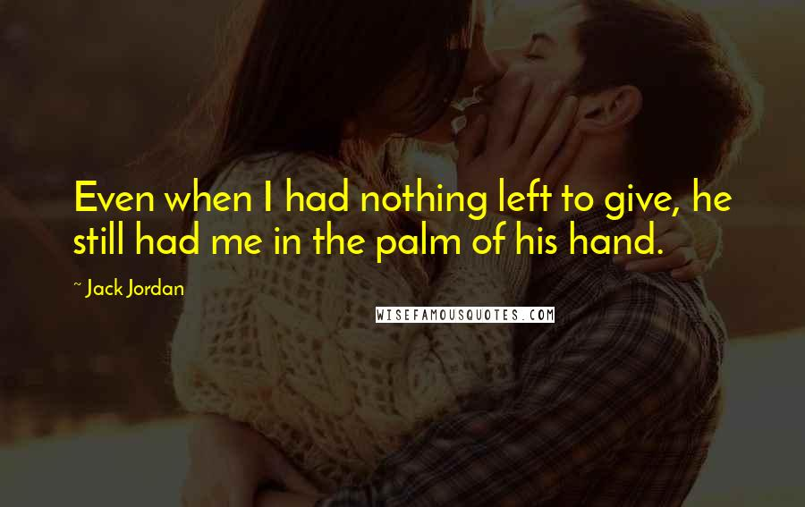 Jack Jordan quotes: Even when I had nothing left to give, he still had me in the palm of his hand.