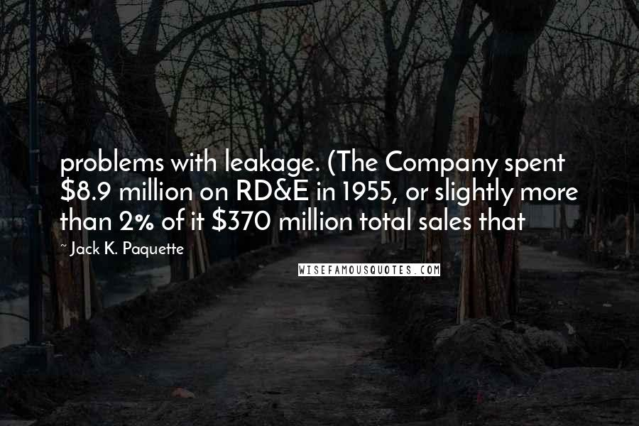 Jack K. Paquette quotes: problems with leakage. (The Company spent $8.9 million on RD&E in 1955, or slightly more than 2% of it $370 million total sales that