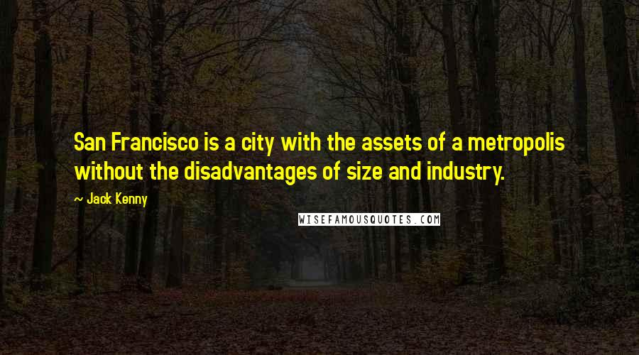 Jack Kenny quotes: San Francisco is a city with the assets of a metropolis without the disadvantages of size and industry.