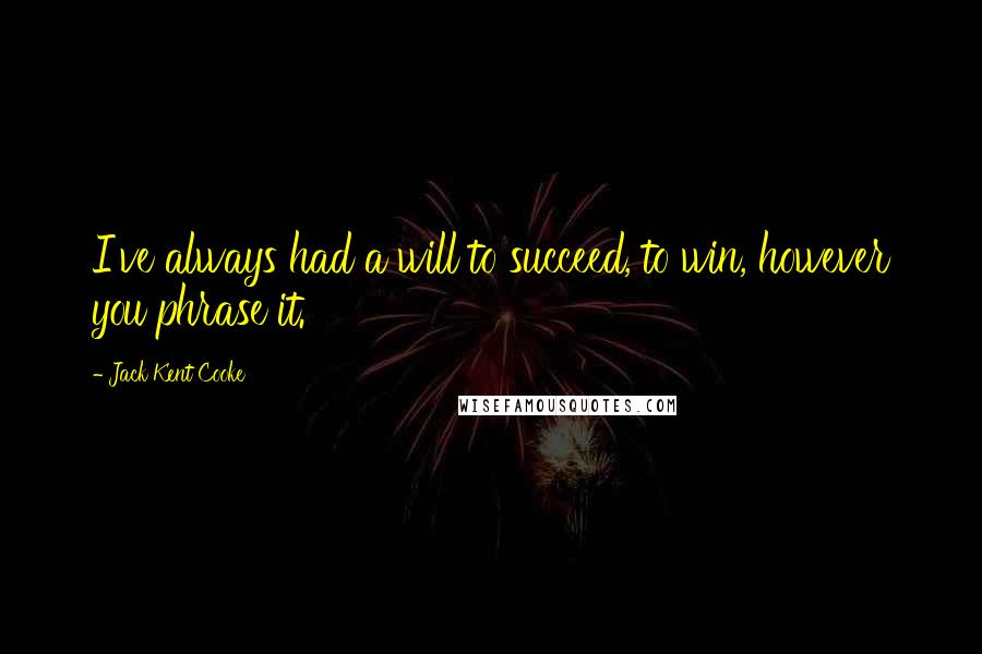 Jack Kent Cooke quotes: I've always had a will to succeed, to win, however you phrase it.