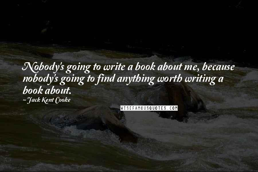 Jack Kent Cooke quotes: Nobody's going to write a book about me, because nobody's going to find anything worth writing a book about.