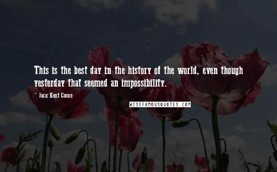 Jack Kent Cooke quotes: This is the best day in the history of the world, even though yesterday that seemed an impossibility.