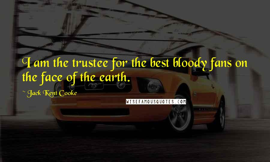 Jack Kent Cooke quotes: I am the trustee for the best bloody fans on the face of the earth.