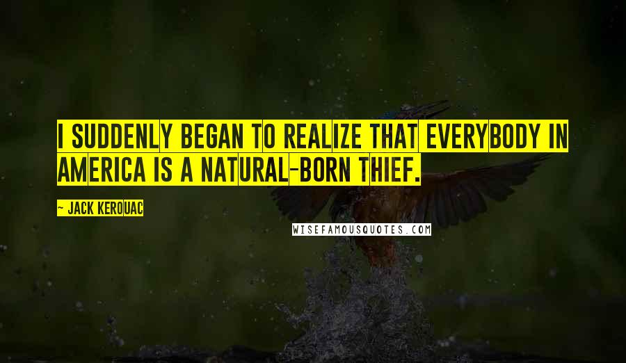 Jack Kerouac quotes: I suddenly began to realize that everybody in America is a natural-born thief.