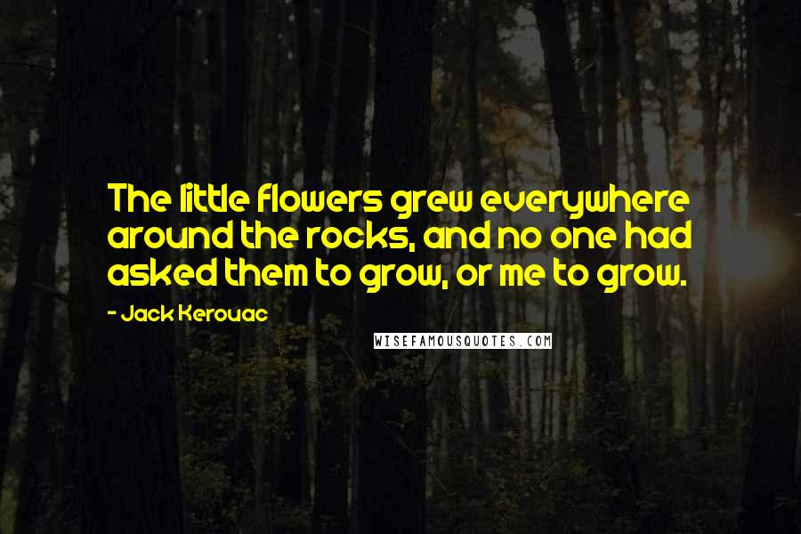 Jack Kerouac quotes: The little flowers grew everywhere around the rocks, and no one had asked them to grow, or me to grow.