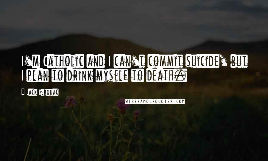 Jack Kerouac quotes: I'm Catholic and I can't commit suicide, but I plan to drink myself to death.