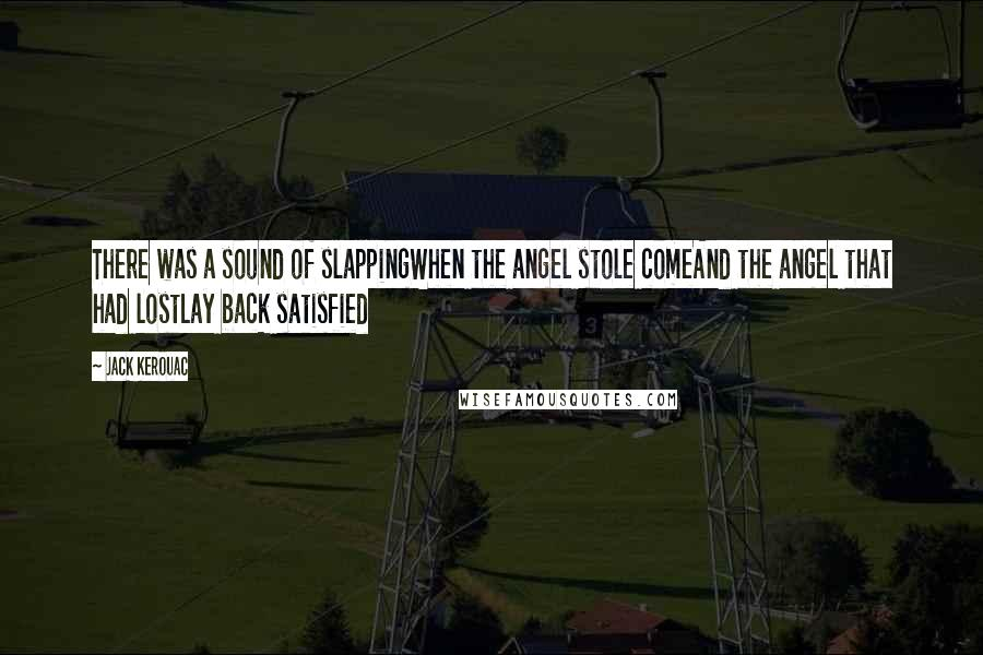 Jack Kerouac quotes: There was a sound of slappingWhen the angel stole comeAnd the angel that had lostLay back satisfied