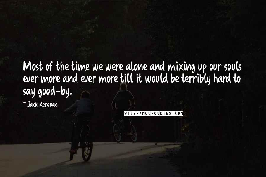 Jack Kerouac quotes: Most of the time we were alone and mixing up our souls ever more and ever more till it would be terribly hard to say good-by.