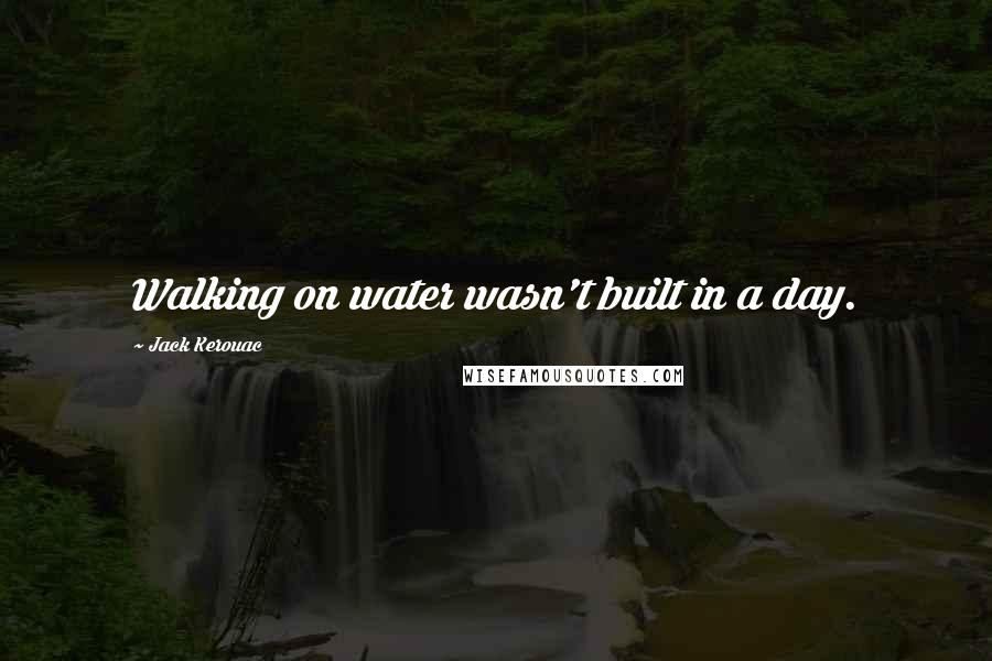 Jack Kerouac quotes: Walking on water wasn't built in a day.