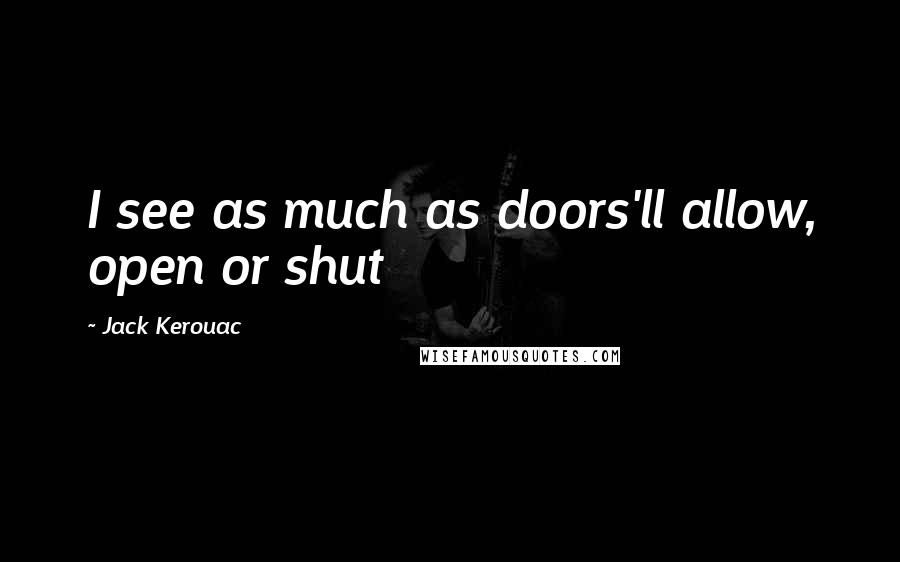 Jack Kerouac quotes: I see as much as doors'll allow, open or shut