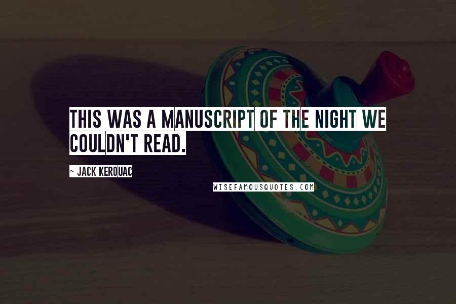 Jack Kerouac quotes: This was a manuscript of the night we couldn't read.