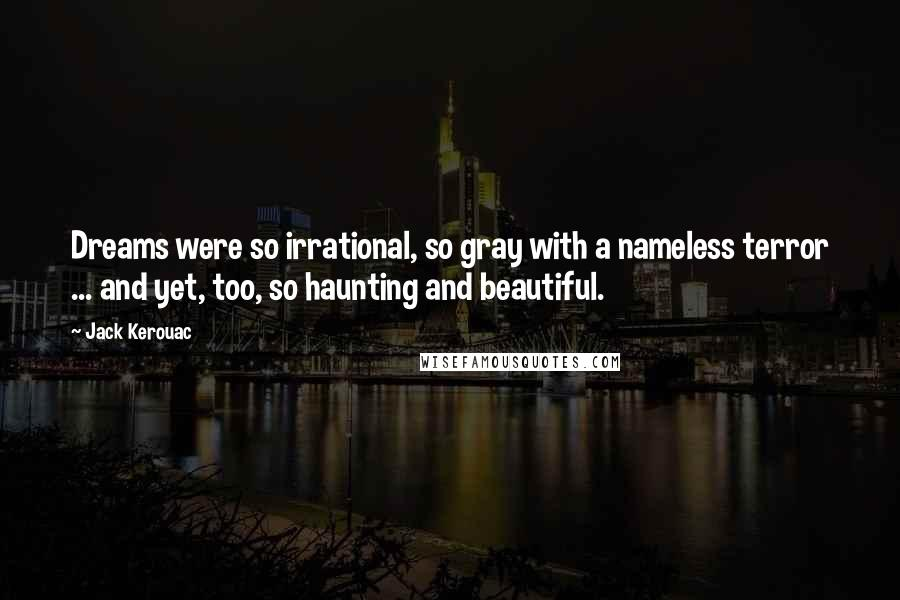 Jack Kerouac quotes: Dreams were so irrational, so gray with a nameless terror ... and yet, too, so haunting and beautiful.