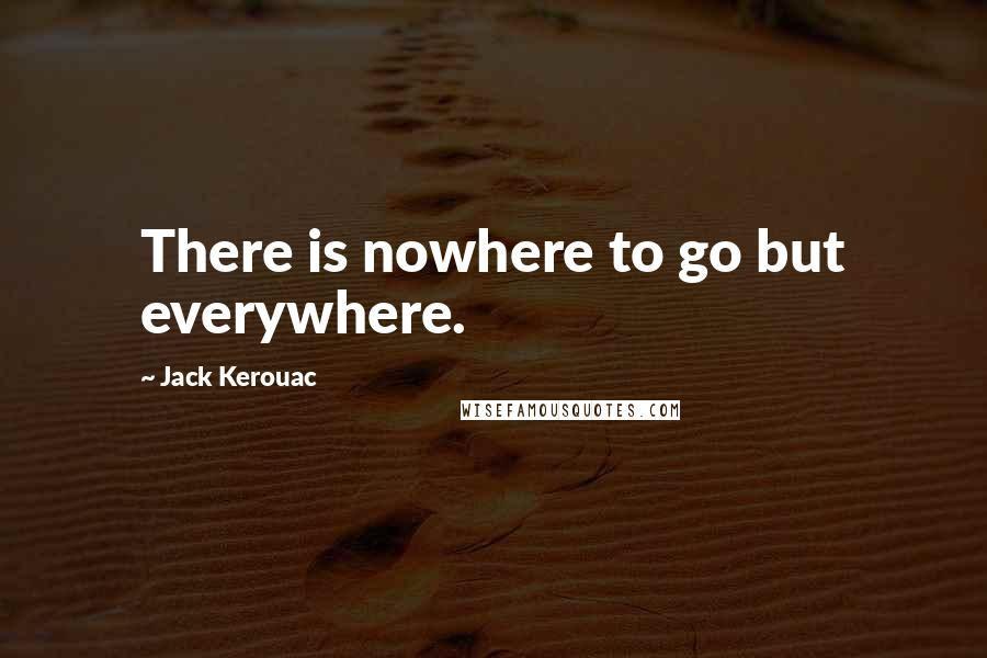 Jack Kerouac quotes: There is nowhere to go but everywhere.