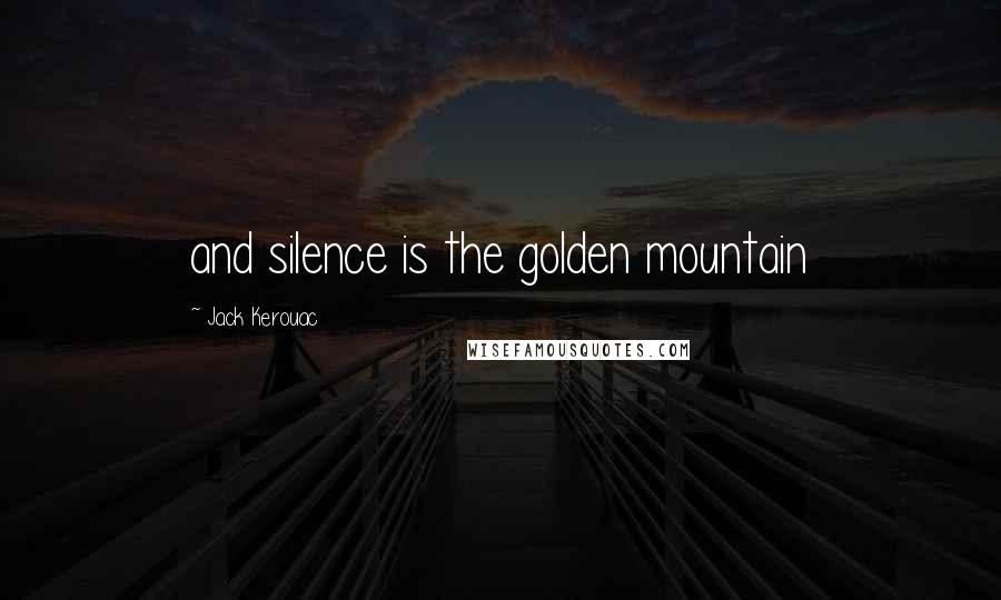 Jack Kerouac quotes: and silence is the golden mountain