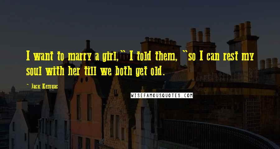 "Jack Kerouac quotes: I want to marry a girl,"" I told them, ""so I can rest my soul with her till we both get old."