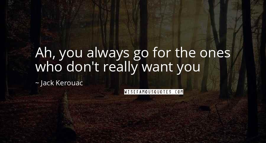 Jack Kerouac quotes: Ah, you always go for the ones who don't really want you