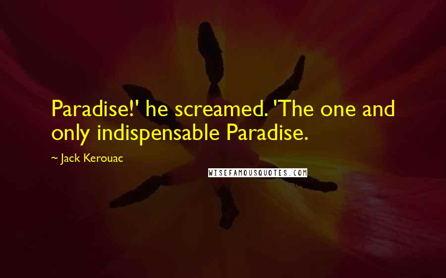 Jack Kerouac quotes: Paradise!' he screamed. 'The one and only indispensable Paradise.