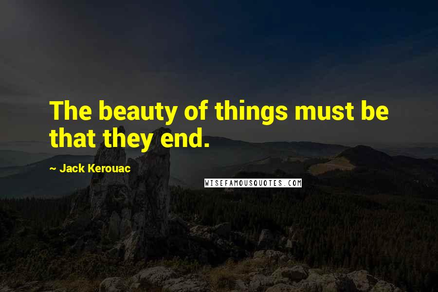 Jack Kerouac quotes: The beauty of things must be that they end.