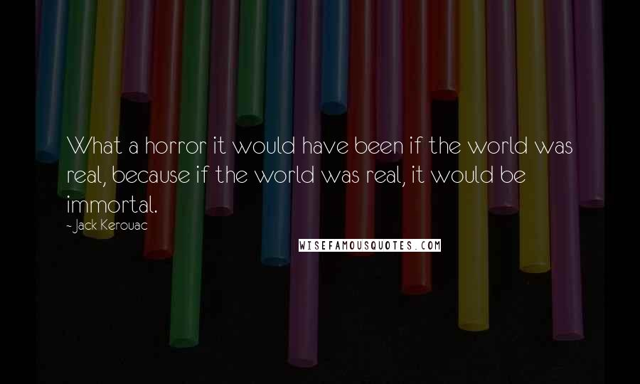 Jack Kerouac quotes: What a horror it would have been if the world was real, because if the world was real, it would be immortal.