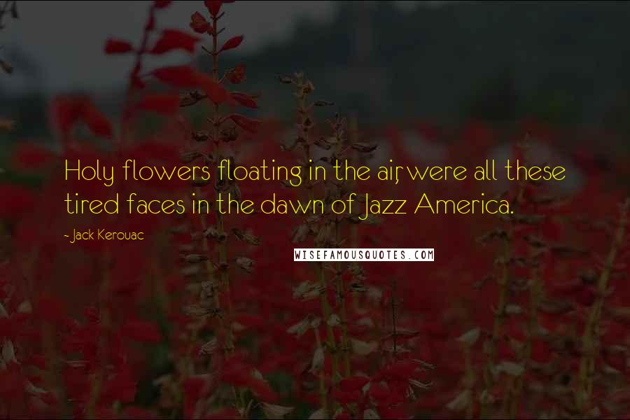 Jack Kerouac quotes: Holy flowers floating in the air, were all these tired faces in the dawn of Jazz America.