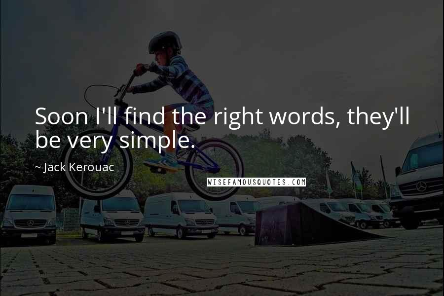 Jack Kerouac quotes: Soon I'll find the right words, they'll be very simple.