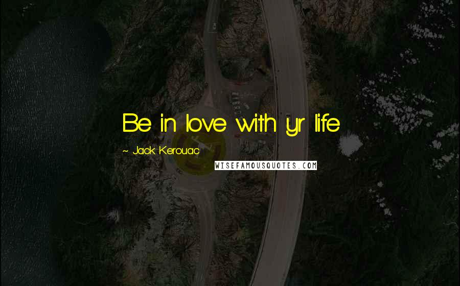 Jack Kerouac quotes: Be in love with yr life