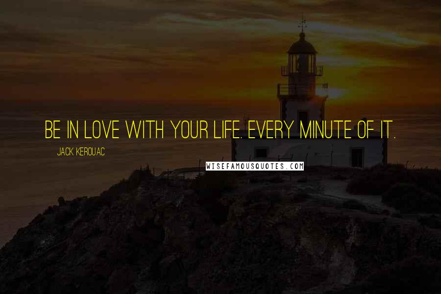 Jack Kerouac quotes: Be in love with your life. Every minute of it.