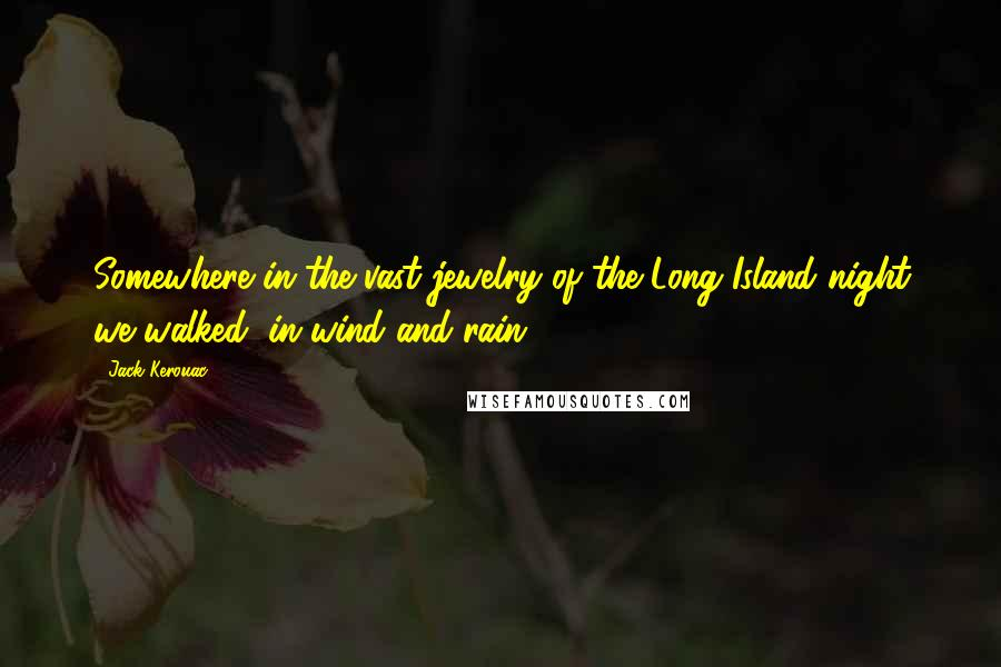 Jack Kerouac quotes: Somewhere in the vast jewelry of the Long Island night we walked, in wind and rain ...
