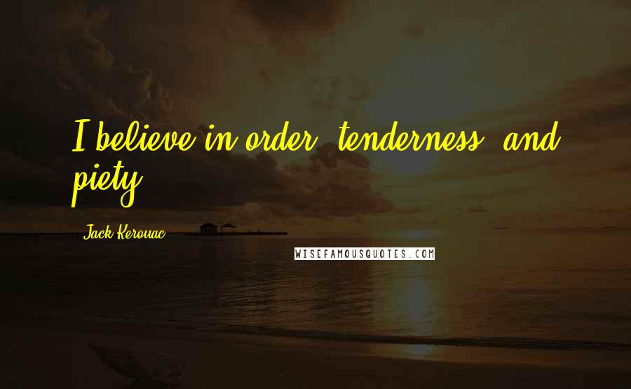 Jack Kerouac quotes: I believe in order, tenderness, and piety.