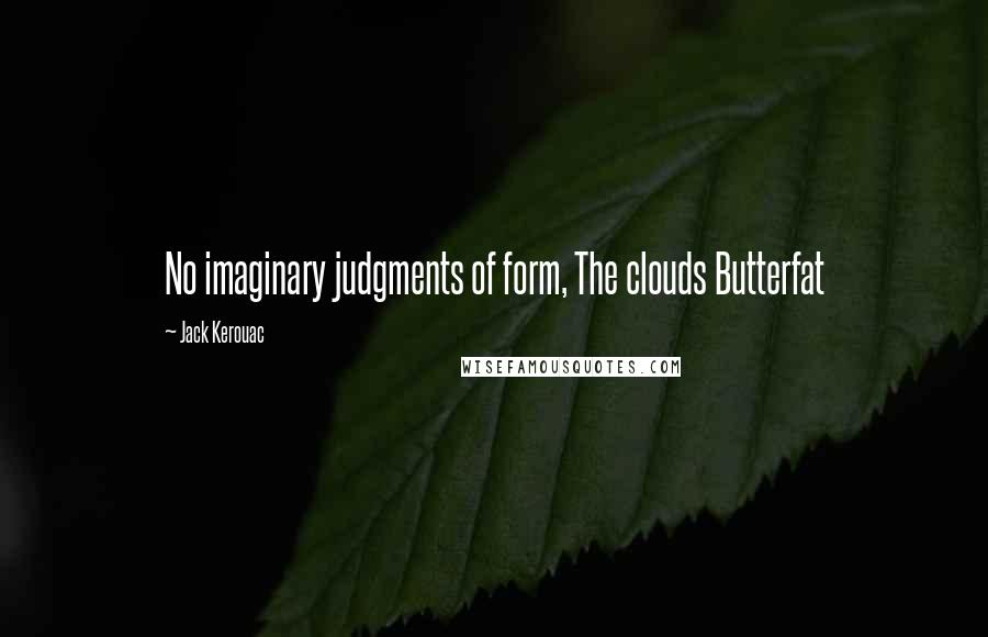 Jack Kerouac quotes: No imaginary judgments of form, The clouds Butterfat