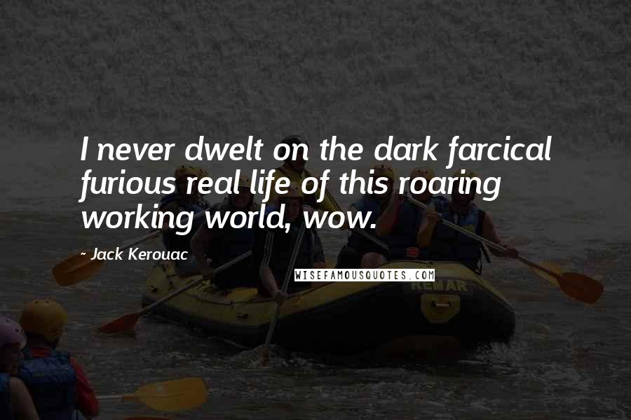 Jack Kerouac quotes: I never dwelt on the dark farcical furious real life of this roaring working world, wow.