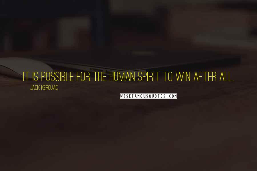 Jack Kerouac quotes: It is possible for the human spirit to win after all.