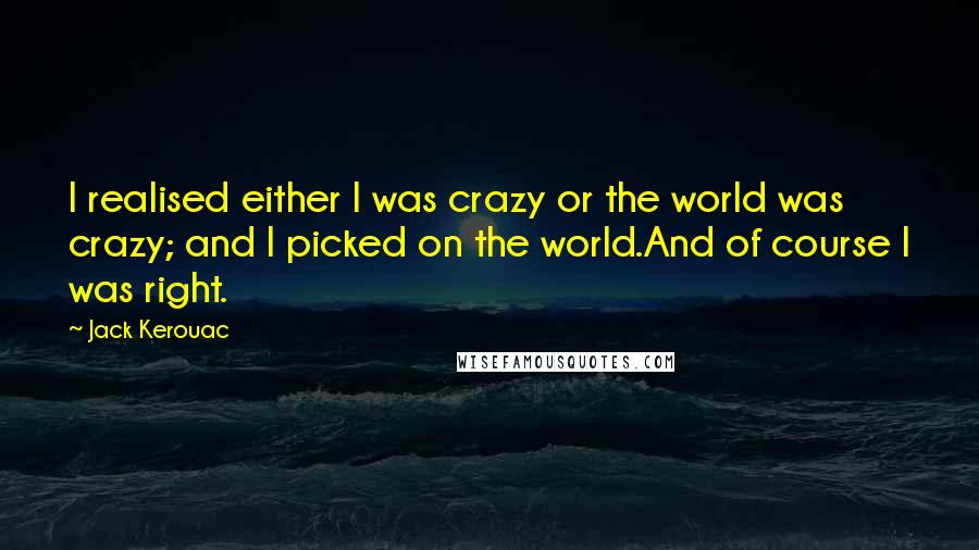 Jack Kerouac quotes: I realised either I was crazy or the world was crazy; and I picked on the world.And of course I was right.